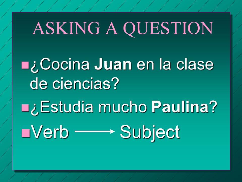 ASKING A QUESTION n ¿Cocina Juan en la clase de ciencias? n ¿Estudia mucho Paulina? n Verb Subject