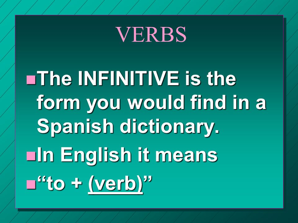 These are some INFINITIVES you already know: n Enseñar n Estudiar n Hablar n Bailar n Cantar n Dibujar n Escuchar n Esquiar n Jugar n Montar n Nadar n Pasar tiempo n Patinar n And several more!
