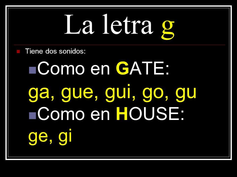 La letra g Tiene dos sonidos: Como en GATE: ga, gue, gui, go, gu Como en HOUSE: ge, gi