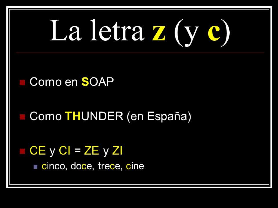 La letra z (y c) Como en SOAP Como THUNDER (en España) CE y CI = ZE y ZI cinco, doce, trece, cine