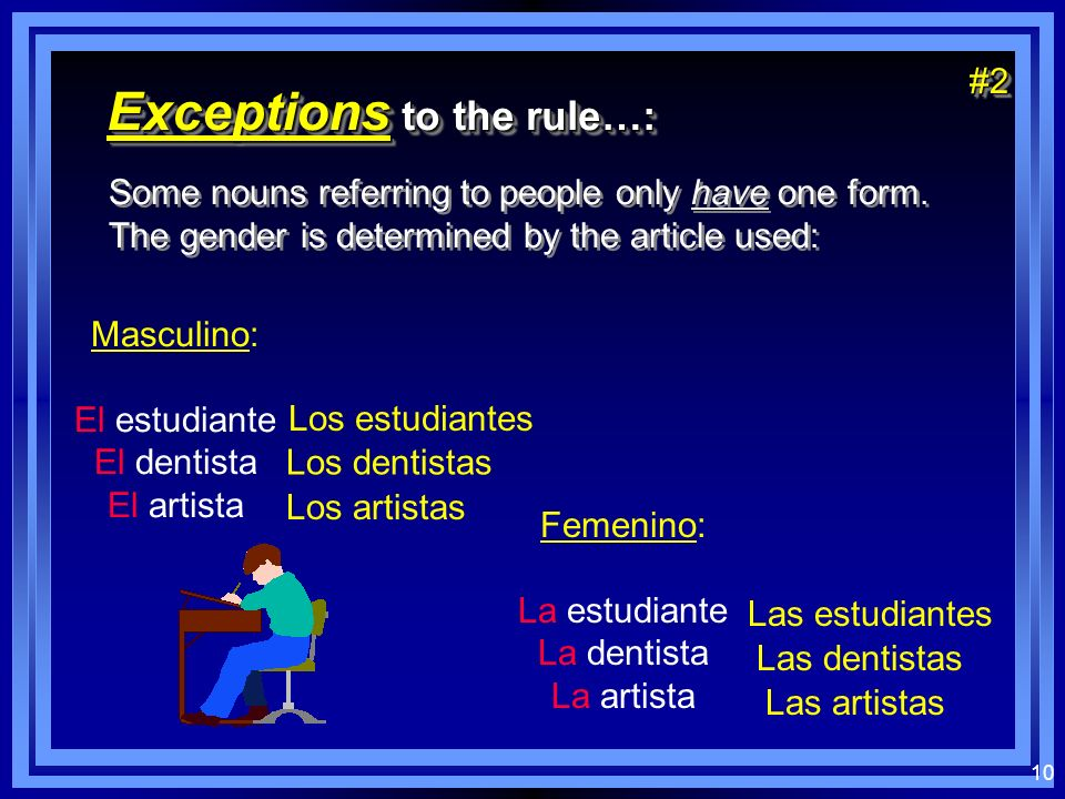 10 Exceptions to the rule…: Some nouns referring to people only have one form. The gender is determined by the article used: Some nouns referring to p