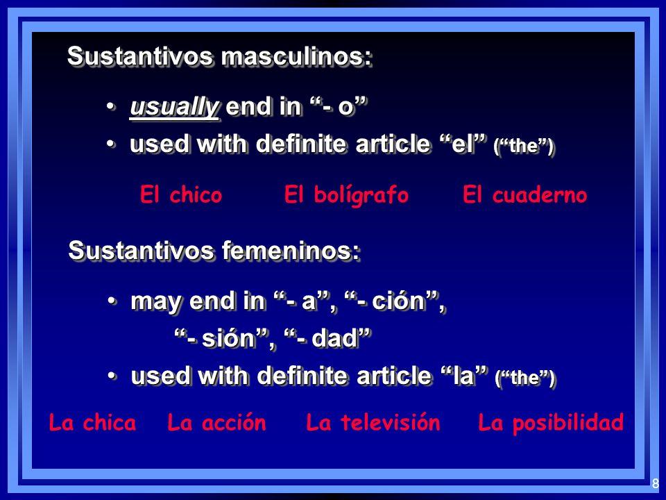 8 Sustantivos masculinos: usually end in - o usually end in - o used with definite article el (the) used with definite article el (the) usually end in - o usually end in - o used with definite article el (the) used with definite article el (the) El chicoEl bolígrafoEl cuaderno Sustantivos femeninos: may end in - a, - ción, may end in - a, - ción, - sión, - dad used with definite article la (the) used with definite article la (the) may end in - a, - ción, may end in - a, - ción, - sión, - dad used with definite article la (the) used with definite article la (the) La chicaLa acciónLa televisiónLa posibilidad