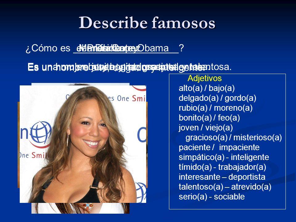Describe famosos Adjetivos alto(a) / bajo(a) delgado(a) / gordo(a) rubio(a) / moreno(a) bonito(a) / feo(a) joven / viejo(a) gracioso(a) / misterioso(a) paciente / impaciente simpático(a) - inteligente tímido(a) - trabajador(a) interesante – deportista talentoso(a) – atrevido(a) serio(a) - sociable ¿Cómo es ___________________?el Presidente Obama Es un hombre alto, delgado y inteligente.
