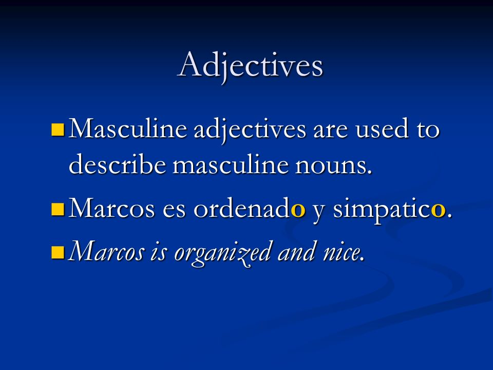 Adjectives Masculine adjectives are used to describe masculine nouns. Masculine adjectives are used to describe masculine nouns. Marcos es ordenado y