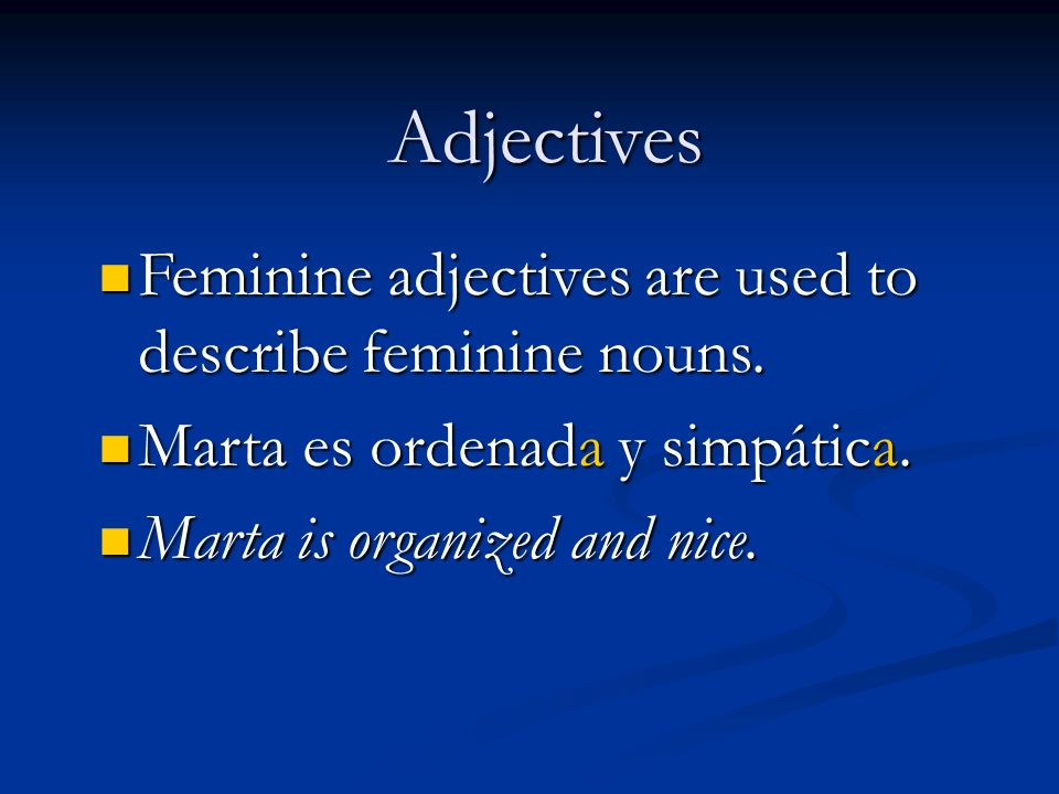 Adjectives Feminine adjectives are used to describe feminine nouns. Feminine adjectives are used to describe feminine nouns. Marta es ordenada y simpá