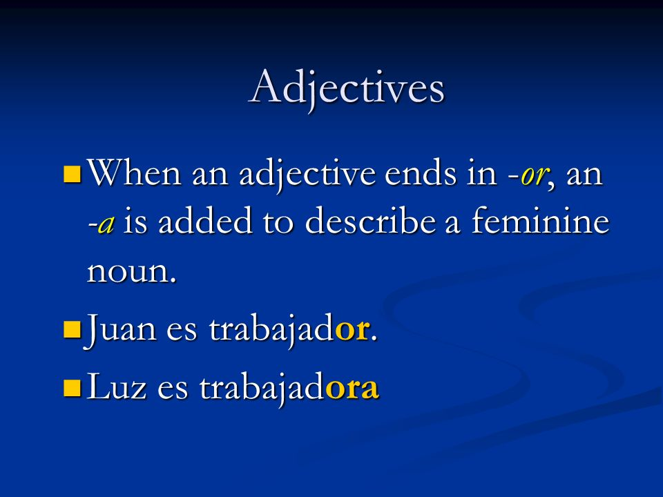 Adjectives When an adjective ends in -or, an -a is added to describe a feminine noun. When an adjective ends in -or, an -a is added to describe a femi