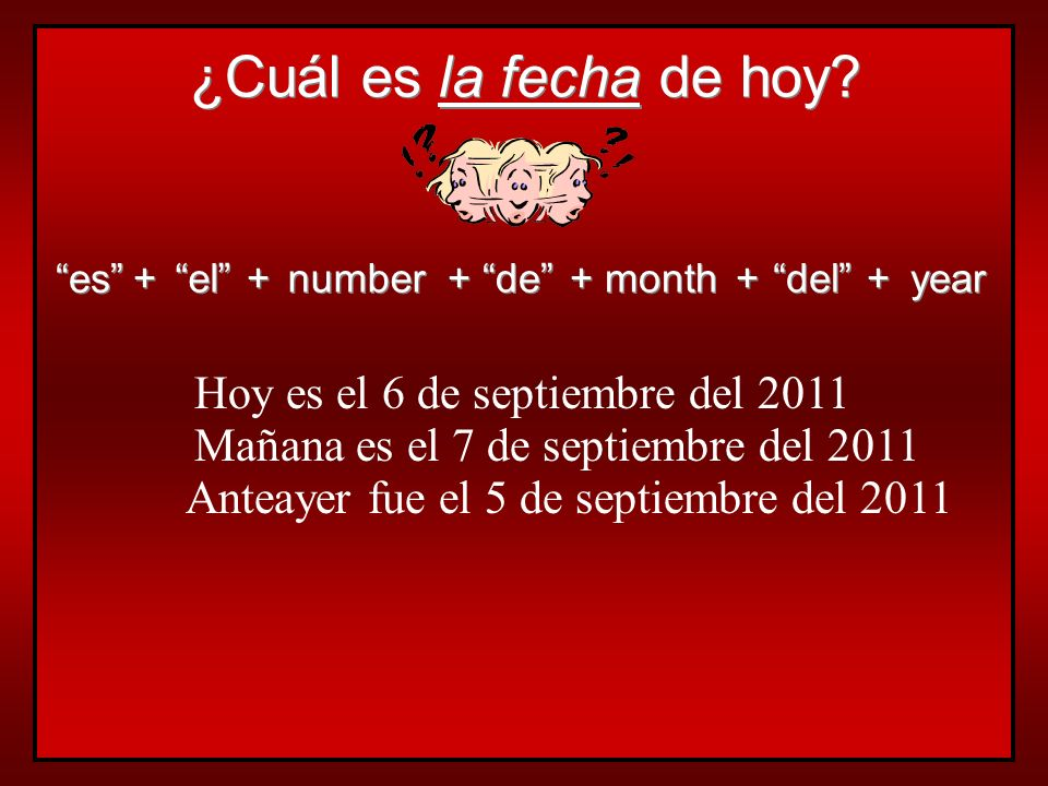 ¿Cuál es la fecha de hoy? es + + el + + number + + de + + month + + del + + year Hoy es el 6 de septiembre del 2011 Mañana es el 7 de septiembre del 2