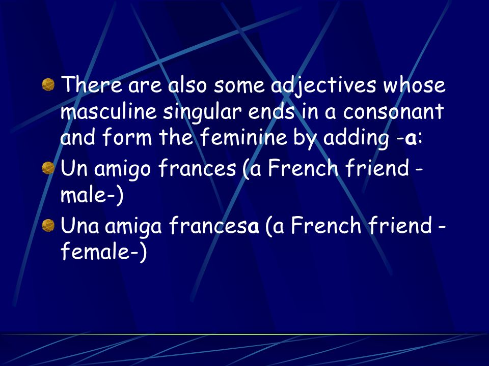 There are also some adjectives whose masculine singular ends in a consonant and form the feminine by adding -a: Un amigo frances (a French friend - male-) Una amiga francesa (a French friend - female-)