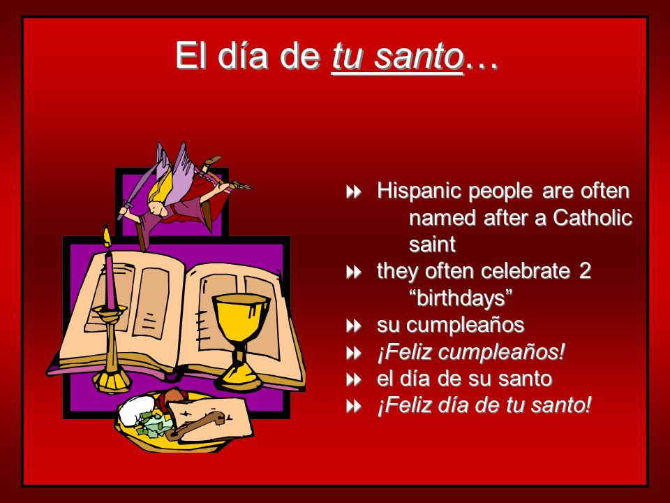 El día de tu santo… Hispanic people are often named after a Catholic saint they often celebrate 2 birthdays su cumpleaños ¡Feliz cumpleaños! el día de