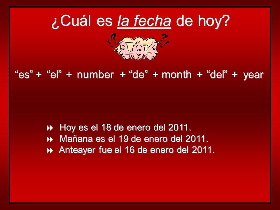 ¿Cuál es la fecha de hoy? es + + el + + number + + de + + month + + del + + year Hoy es el 18 de enero del 2011. Mañana es el 19 de enero del 2011. An