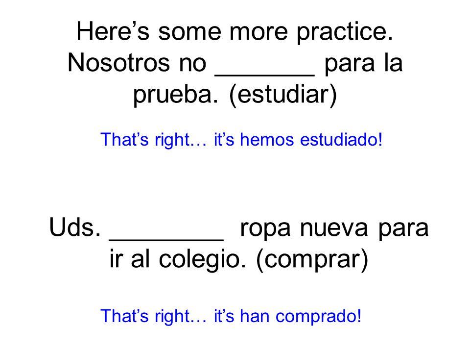 Heres some more practice. Nosotros no _______ para la prueba. (estudiar) hemos estudiado! Thats right… its han comprado! Uds. ________ ropa nueva para