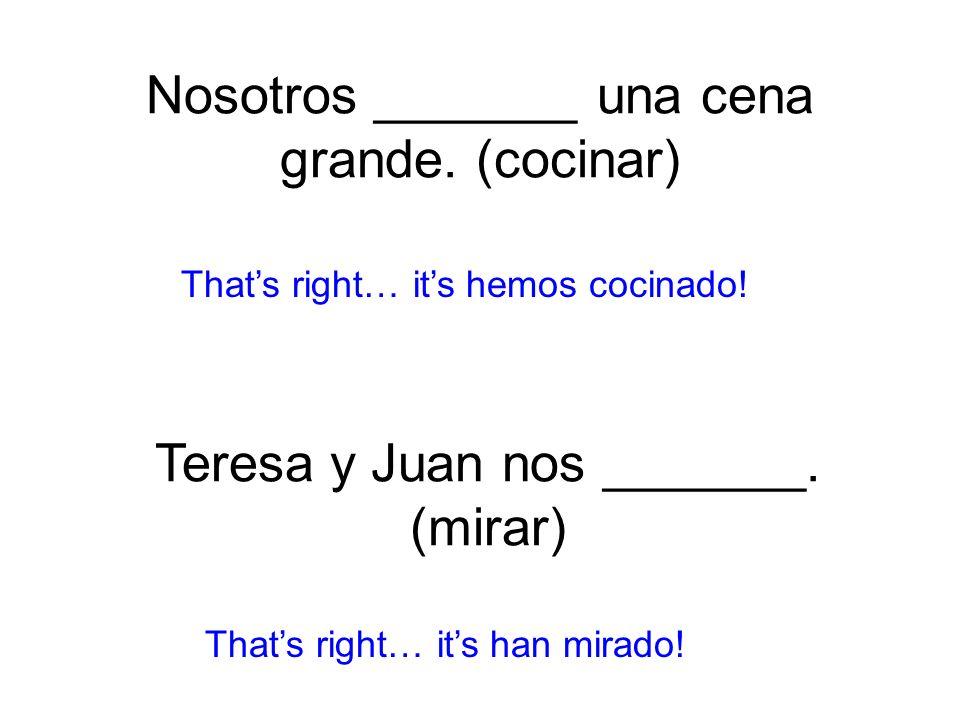 Nosotros _______ una cena grande. (cocinar) hemos cocinado! Thats right… its han mirado! Teresa y Juan nos _______. (mirar)
