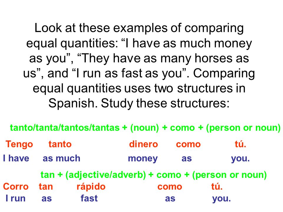 Look at these examples of comparing equal quantities: I have as much money as you, They have as many horses as us, and I run as fast as you.