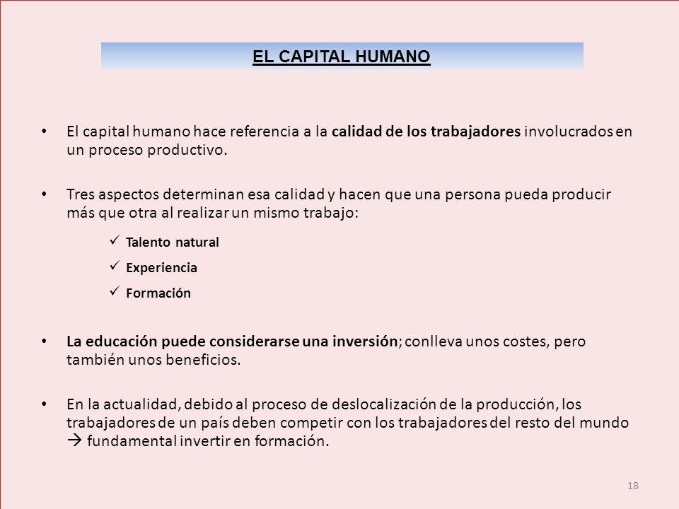18 El capital humano hace referencia a la calidad de los trabajadores involucrados en un proceso productivo. Tres aspectos determinan esa calidad y ha