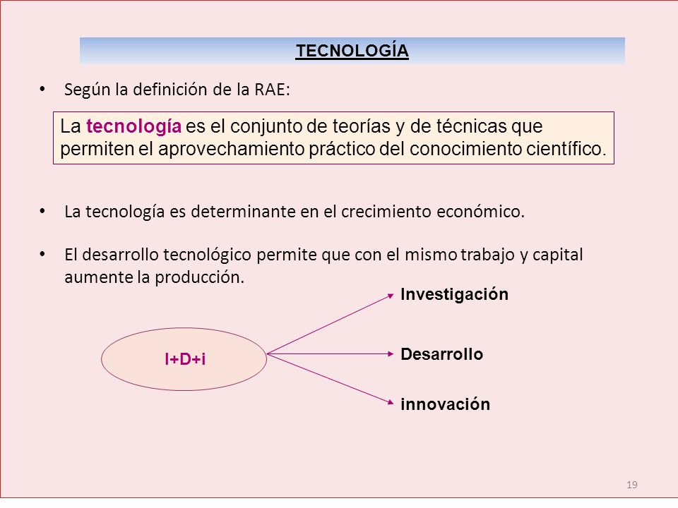 19 Según la definición de la RAE: La tecnología es determinante en el crecimiento económico. El desarrollo tecnológico permite que con el mismo trabaj