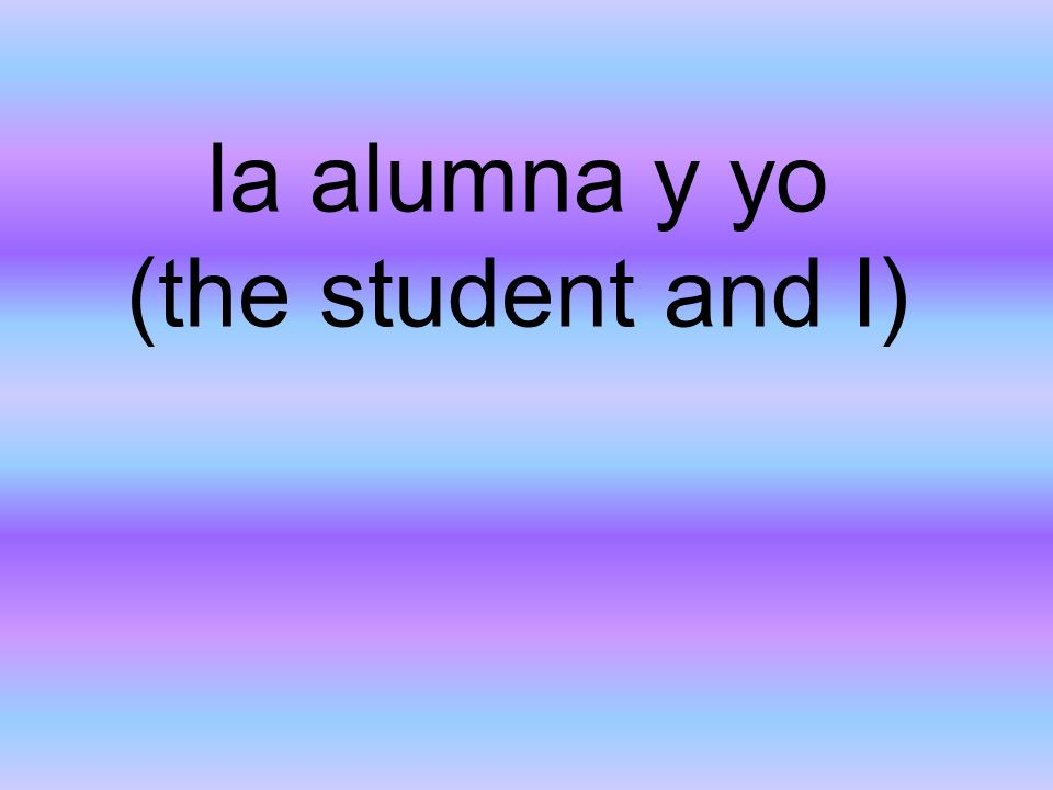 la alumna y yo (the student and I)