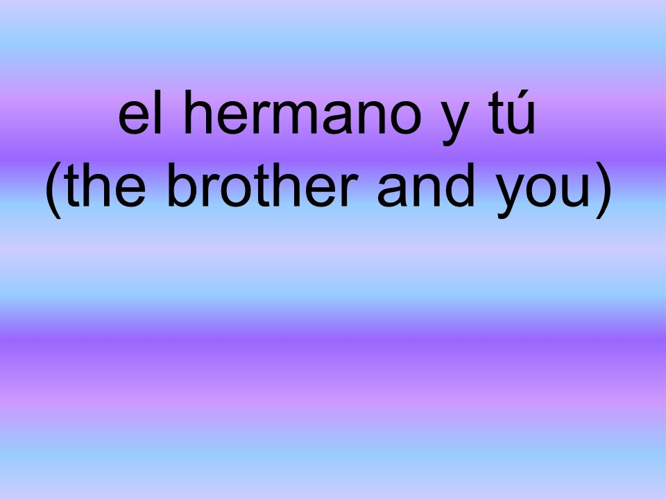 el hermano y tú (the brother and you)