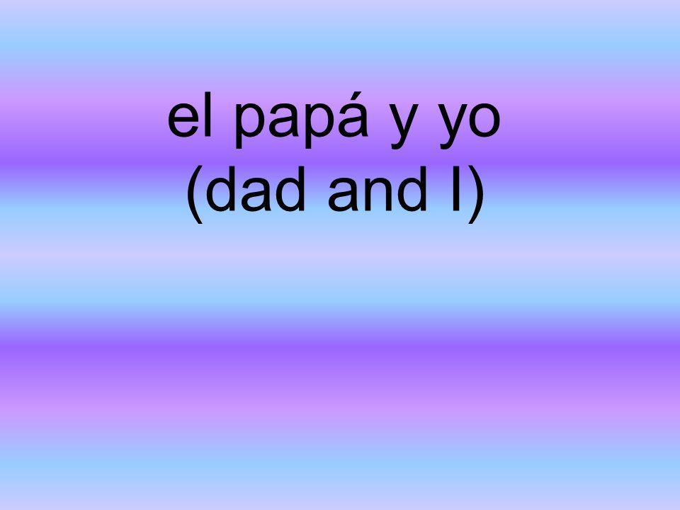 el papá y yo (dad and I)