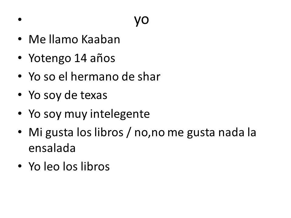 yo Me llamo Kaaban Yotengo 14 años Yo so el hermano de shar Yo soy de texas Yo soy muy intelegente Mi gusta los libros / no,no me gusta nada la ensala