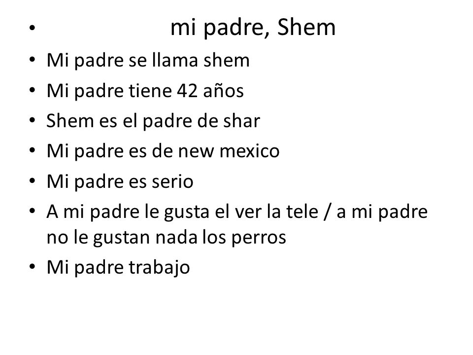 mi padre, Shem Mi padre se llama shem Mi padre tiene 42 años Shem es el padre de shar Mi padre es de new mexico Mi padre es serio A mi padre le gusta