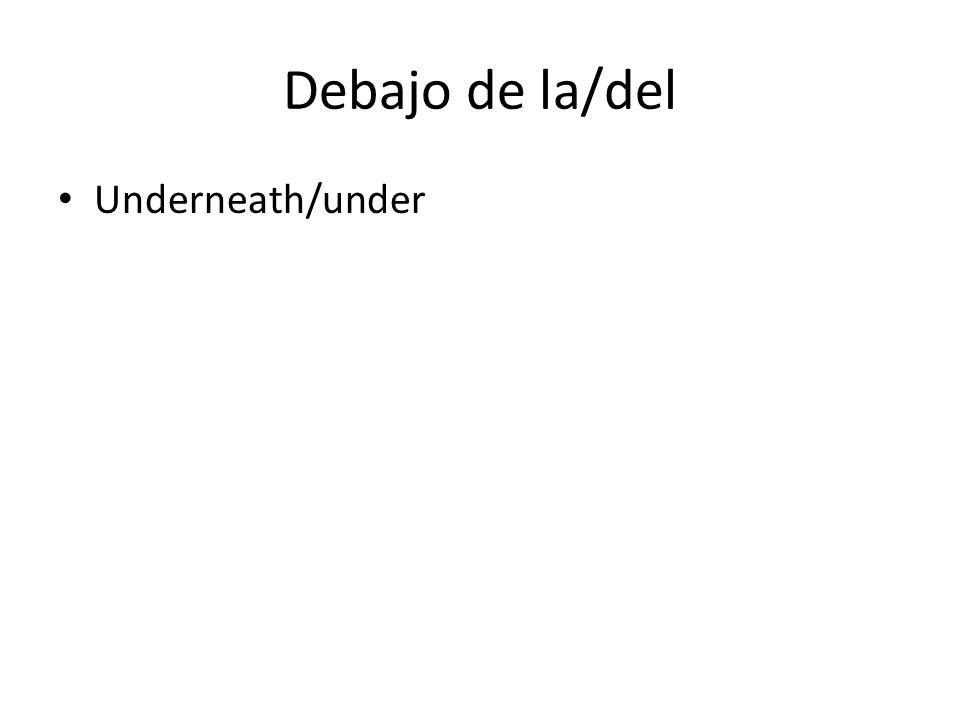 Debajo de la/del Underneath/under