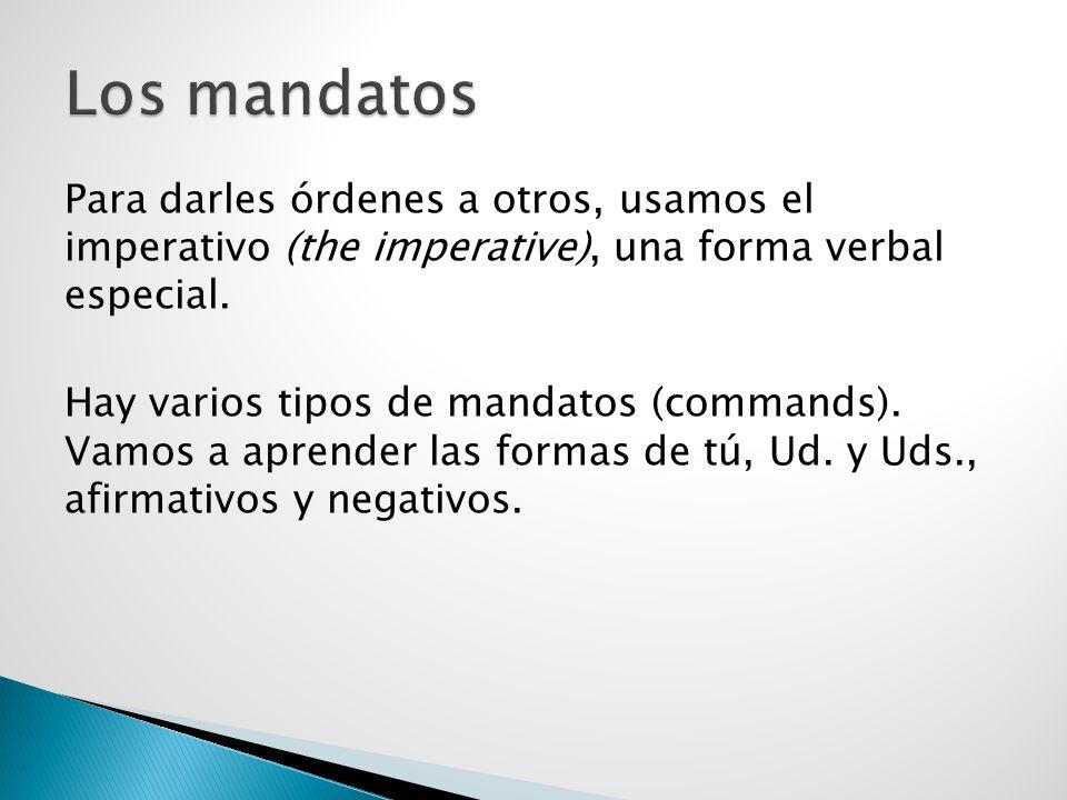 Para darles órdenes a otros, usamos el imperativo (the imperative), una forma verbal especial. Hay varios tipos de mandatos (commands). Vamos a aprend