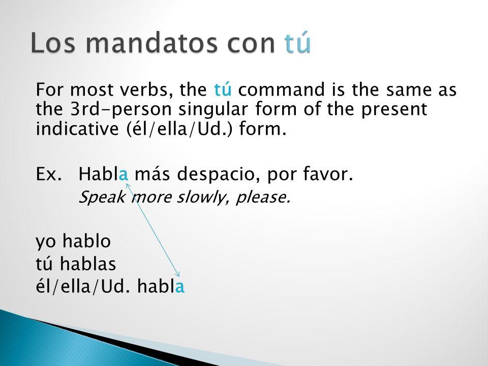 For most verbs, the tú command is the same as the 3rd-person singular form of the present indicative (él/ella/Ud.) form. Ex. Habla más despacio, por f