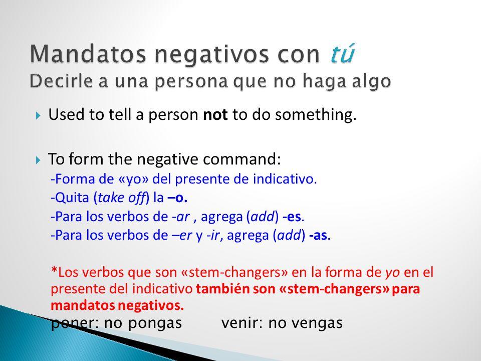 Used to tell a person not to do something. To form the negative command: -Forma de «yo» del presente de indicativo. -Quita (take off) la –o. -Para los