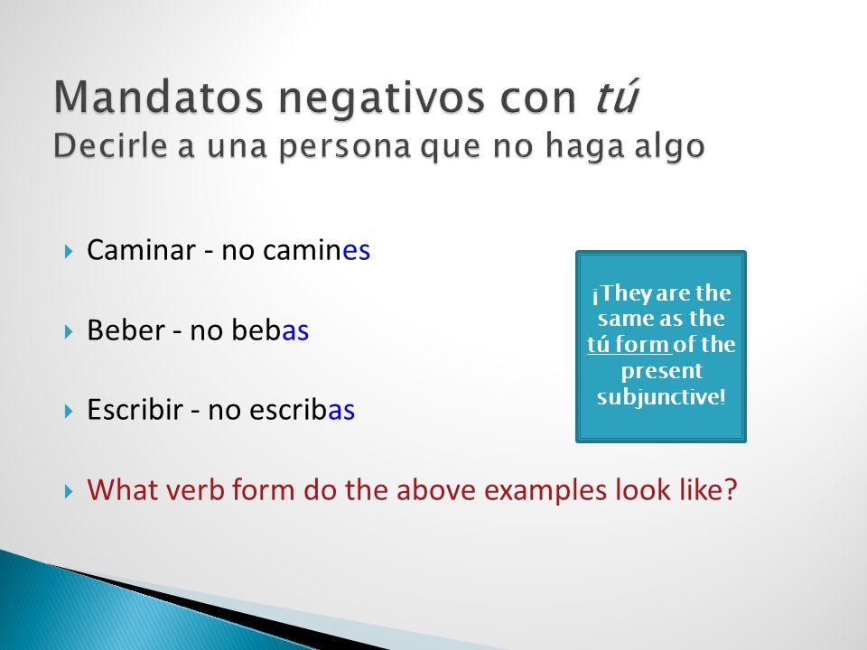 Caminar - no camines Beber - no bebas Escribir - no escribas What verb form do the above examples look like? ¡They are the same as the tú form of the
