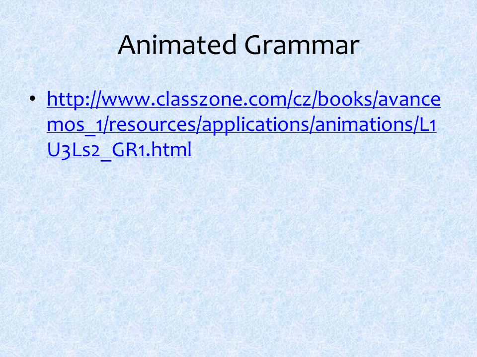 Animated Grammar http://www.classzone.com/cz/books/avance mos_1/resources/applications/animations/L1 U3Ls2_GR1.html http://www.classzone.com/cz/books/avance mos_1/resources/applications/animations/L1 U3Ls2_GR1.html