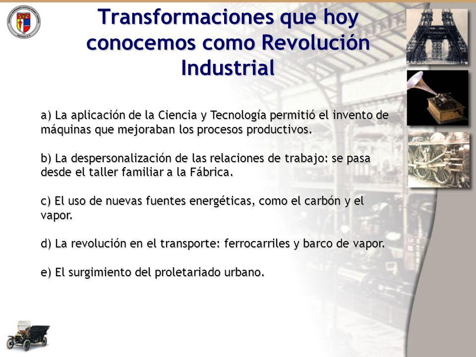 Transformaciones que hoy conocemos como Revolución Industrial a) La aplicación de la Ciencia y Tecnología permitió el invento de máquinas que mejoraba