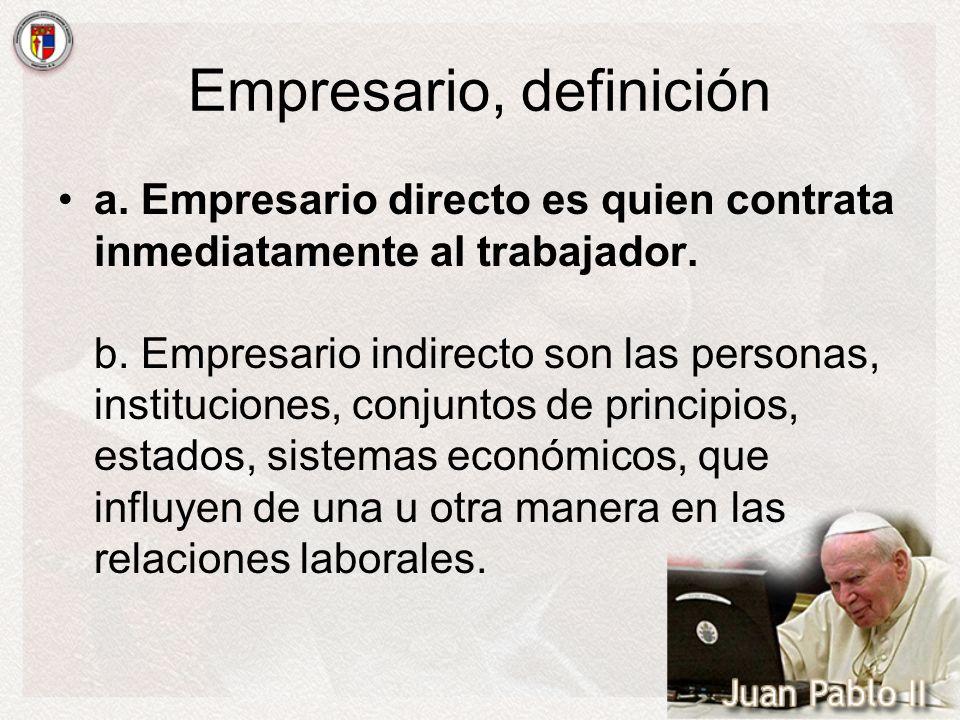 Empresario, definición a. Empresario directo es quien contrata inmediatamente al trabajador. b. Empresario indirecto son las personas, instituciones,