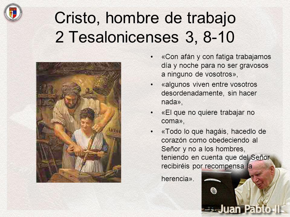 Cristo, hombre de trabajo 2 Tesalonicenses 3, 8-10 «Con afán y con fatiga trabajamos día y noche para no ser gravosos a ninguno de vosotros», «algunos