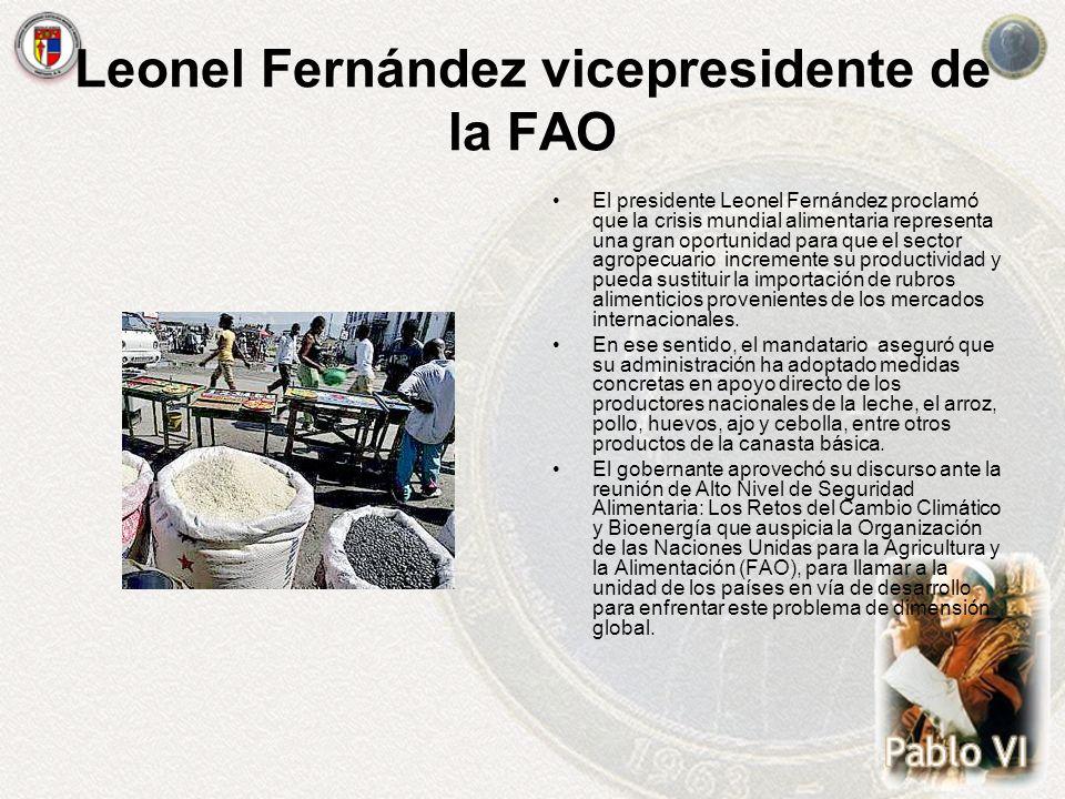 Leonel Fernández vicepresidente de la FAO El presidente Leonel Fernández proclamó que la crisis mundial alimentaria representa una gran oportunidad pa