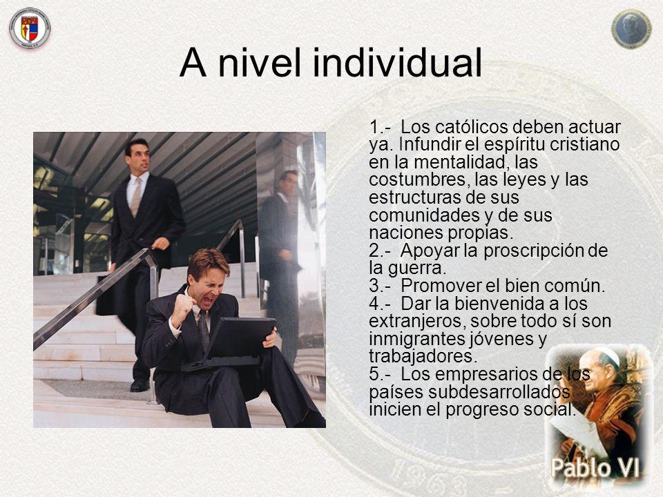 A nivel individual 1.- Los católicos deben actuar ya. Infundir el espíritu cristiano en la mentalidad, las costumbres, las leyes y las estructuras de