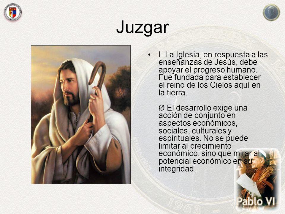 Juzgar I. La Iglesia, en respuesta a las enseñanzas de Jesús, debe apoyar el progreso humano. Fue fundada para establecer el reino de los Cielos aquí