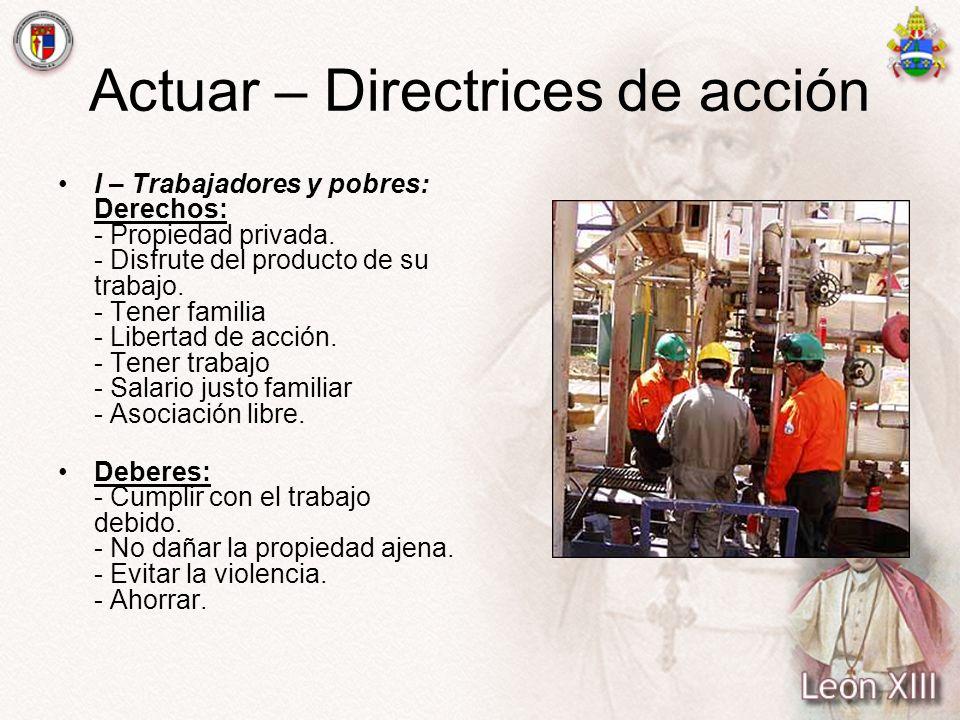 Actuar – Directrices de acción I – Trabajadores y pobres: Derechos: - Propiedad privada. - Disfrute del producto de su trabajo. - Tener familia - Libe