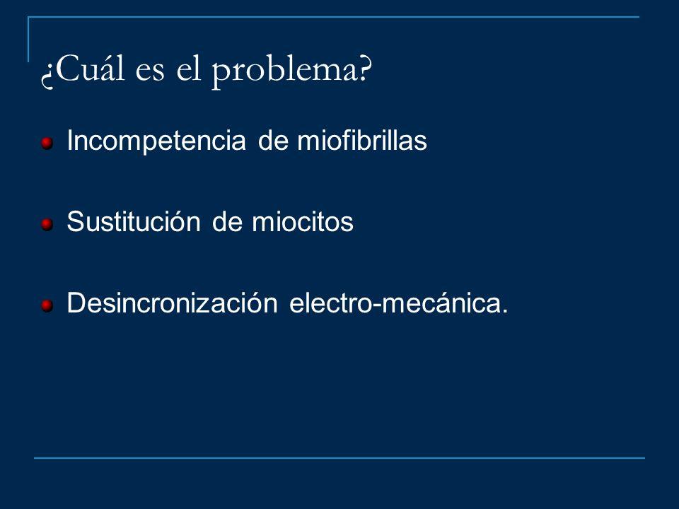 ¿Cuál es el problema? Incompetencia de miofibrillas Sustitución de miocitos Desincronización electro-mecánica.
