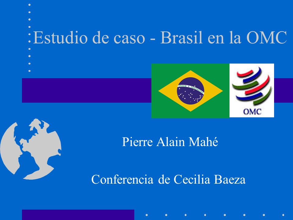 Estudio de caso - Brasil en la OMC Pierre Alain Mahé Conferencia de Cecilia Baeza