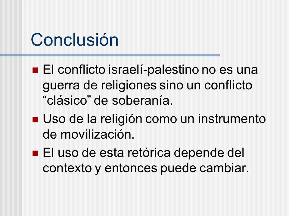 Conclusión El conflicto israelí-palestino no es una guerra de religiones sino un conflictoclásico de soberanía. Uso de la religión como un instrumento