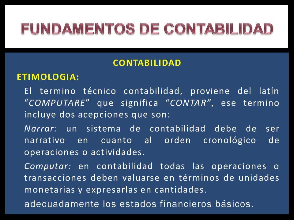 CONTABILIDAD ETIMOLOGIA: El termino técnico contabilidad, proviene del latínCOMPUTARE que significa CONTAR, ese termino incluye dos acepciones que son