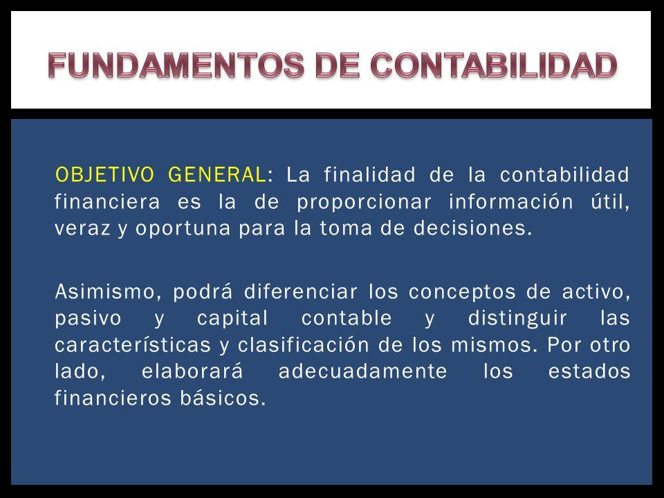 OBJETIVO GENERAL: La finalidad de la contabilidad financiera es la de proporcionar información útil, veraz y oportuna para la toma de decisiones. Asim