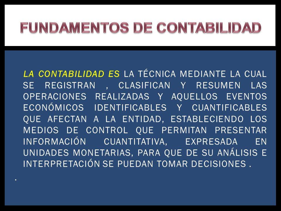 LA CONTABILIDAD ES LA TÉCNICA MEDIANTE LA CUAL SE REGISTRAN, CLASIFICAN Y RESUMEN LAS OPERACIONES REALIZADAS Y AQUELLOS EVENTOS ECONÓMICOS IDENTIFICAB