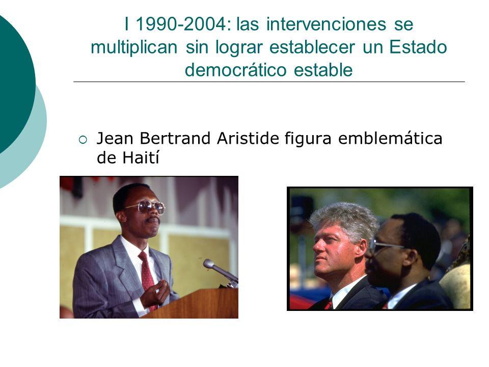 I 1990-2004: las intervenciones se multiplican sin lograr establecer un Estado democrático estable Jean Bertrand Aristide figura emblemática de Haití