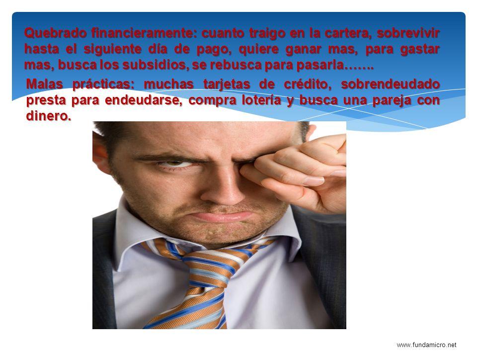 www.fundamicro.net Quebrado financieramente: cuanto traigo en la cartera, sobrevivir hasta el siguiente día de pago, quiere ganar mas, para gastar mas