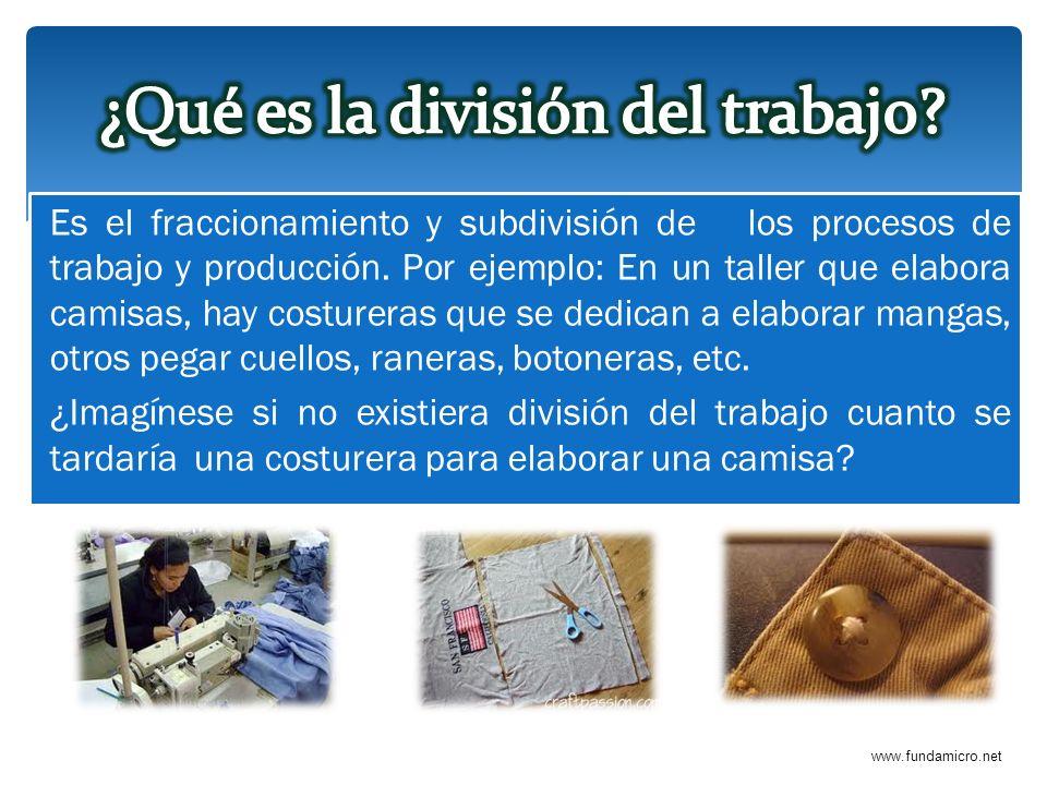 www.fundamicro.net Es el fraccionamiento y subdivisión de los procesos de trabajo y producción. Por ejemplo: En un taller que elabora camisas, hay cos