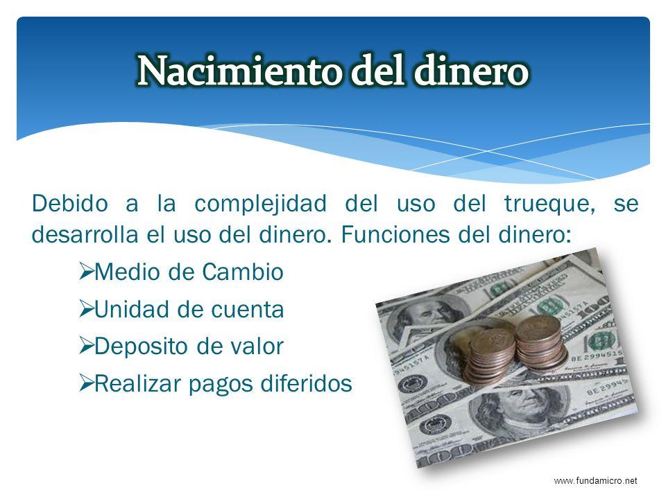 www.fundamicro.net Debido a la complejidad del uso del trueque, se desarrolla el uso del dinero. Funciones del dinero: Medio de Cambio Unidad de cuent