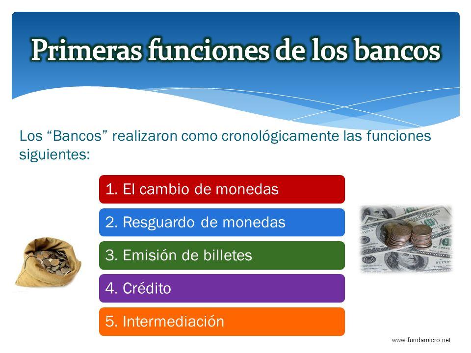www.fundamicro.net Los Bancos realizaron como cronológicamente las funciones siguientes: 1. El cambio de monedas2. Resguardo de monedas3. Emisión de b