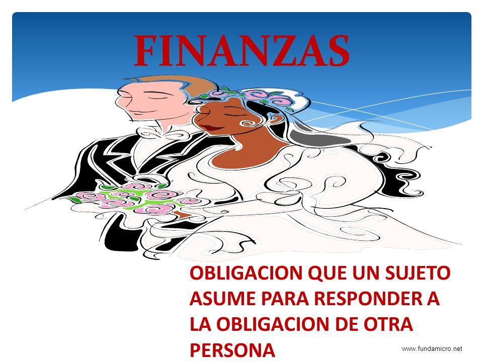 www.fundamicro.net FINANZAS OBLIGACION QUE UN SUJETO ASUME PARA RESPONDER A LA OBLIGACION DE OTRA PERSONA