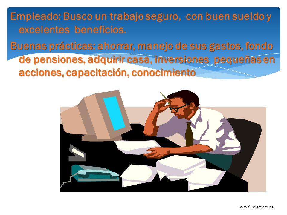 www.fundamicro.net Empleado: Busco un trabajo seguro, con buen sueldo y excelentes beneficios. Buenas prácticas: ahorrar, manejo de sus gastos, fondo